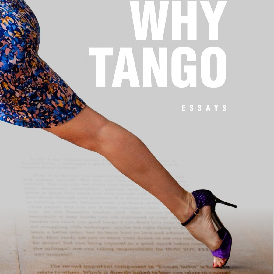 Why Tango: Essays on learning, dancing and living Tango Argentino (Tango Essays Book 1)